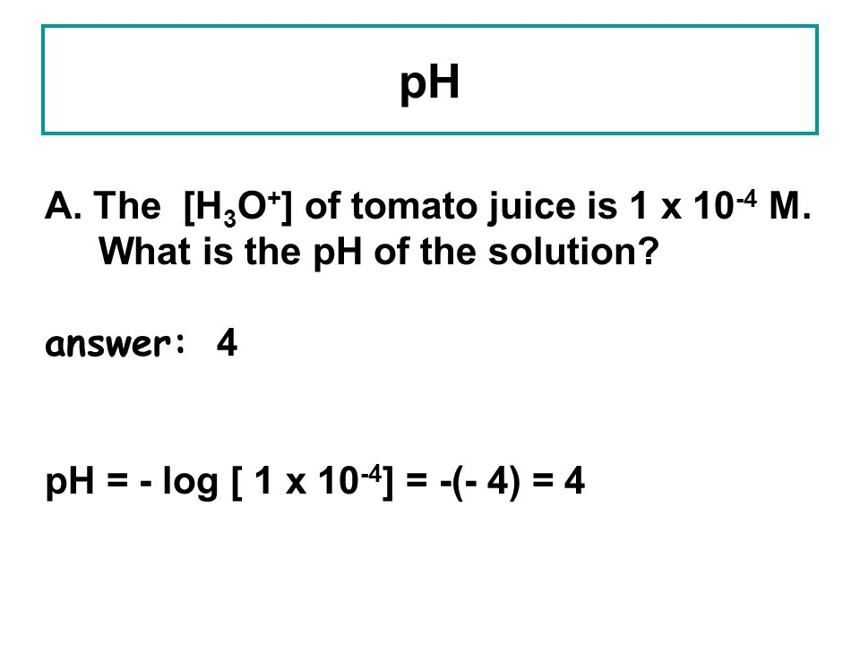 pH A. The [H3O+] of tomato juice is 1 x 10-4 M.